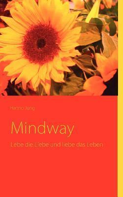 Mindway: Lebe die Liebe und liebe das Leben Hanno Jung