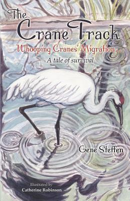 The Crane Track: Whooping Cranes Migration ... a Tale of Survival  by  Gene Steffen