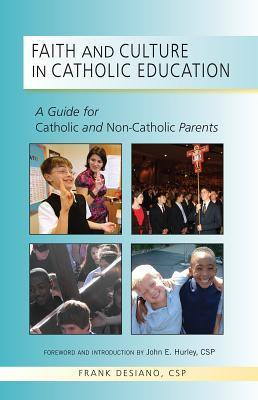 Faith and Culture in Catholic Education: A Guide for Catholic and Non-Catholic Parents  by  Frank Desiano