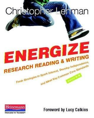 Energize Research Reading and Writing: Fresh Strategies to Spark Interest, Develop Independence, and Meet Key Common Core Standards, Grades 4-8 Christopher Lehman