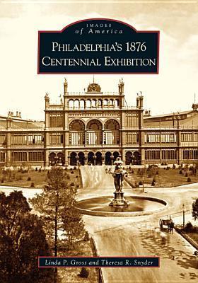 Philadelphias 1876 Centennial Exhibition  (PA)  by  Linda P. Gross