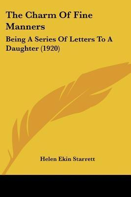 The Charm of Fine Manners: Being a Series of Letters to a Daughter (1920) Helen Ekin Starrett