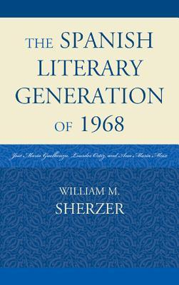 The Spanish Literary Generation of 1968: Jose Maria Guelbenzu, Lourdes Ortiz, and Ana Maria Moix  by  William M. Sherzer