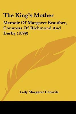 The Kings Mother: Memoir of Margaret Beaufort, Countess of Richmond and Derby (1899) Lady Margaret Domvile