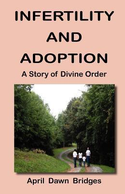 Infertility and Adoption, a Story of Divine Order  by  April Dawn Bridges