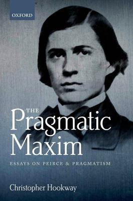 The Pragmatic Maxim: Essays on Peirce and Pragmatism  by  Christopher Hookway