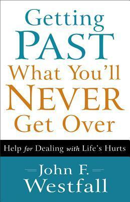 Getting Past What Youll Never Get Over: Help for Dealing with Lifes Hurts  by  John F. Westfall