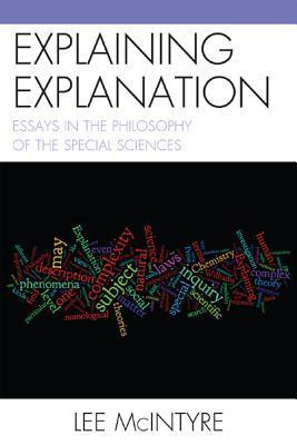 Explaining Explanation: Essays in the Philosophy of the Special Sciences  by  Lee McIntyre