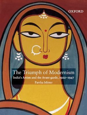 The Triumph of Modernism: Indias Artists and the Avant-Garde, 1922-1947 Partha Mitter