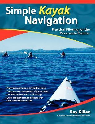 Simple Kayak Navigation: Practical Piloting for the Passionate Paddler  by  Ray Killen