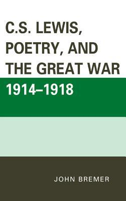 C.S. Lewis, Poetry, and the Great War 1914-1918 John Bremer