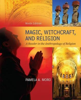 Magic Witchcraft and Religion: A Reader in the Anthropology Magic Witchcraft and Religion: A Reader in the Anthropology of Religion of Religion  by  Pamela A. Moro