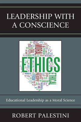 Leadership with a Conscience: Educational Leadership as a Moral Science Robert H. Palestini