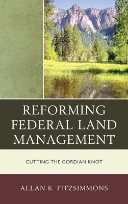 Reforming Federal Land Management: Cutting the Gordian Knot  by  Allan K. Fitzsimmons