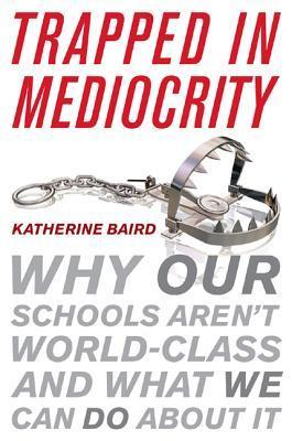 Trapped in Mediocrity: Why Our Schools Arent World-Class and What We Can Do about It Katherine Baird