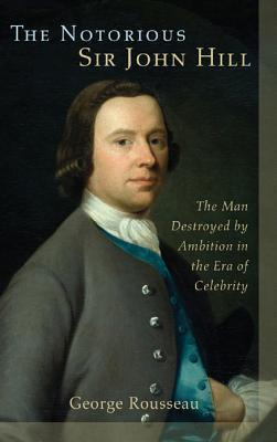 The Notorious Sir John Hill: The Man Destroyed Ambition in the Era of Celebrity by G.S. Rousseau