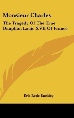 Monsieur Charles: The Tragedy of the True Dauphin, Louis XVII of France Eric Rede Buckley