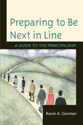 Preparing to Be Next in Line: A Guide to the Principalship Kevin Gorman