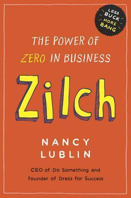 Zilch: How Businesses and Not-For-Profits Can Get More Bang with Less Buck  by  Nancy Lublin