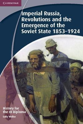 History for the IB Diploma: Imperial Russia, Revolutions and the Emergence of the Soviet State 1853-1924 Sally Waller