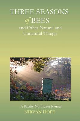 Three Seasons of Bees and Other Natural and Unnatural Things: A Pacific Northwest Journal  by  Nirvan Hope