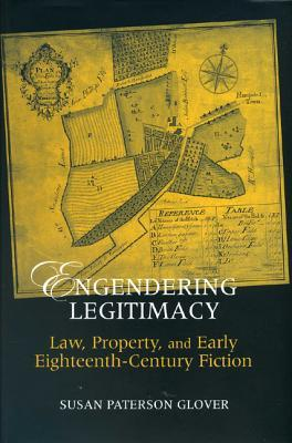 Engendering Legitimacy: Law, Property, and Early Eighteenth-Century Fiction Susan Paterson Glover