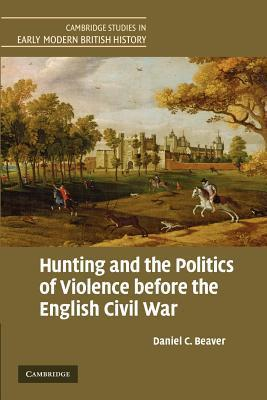 Hunting and the Politics of Violence Before the English Civil War  by  Daniel C. Beaver
