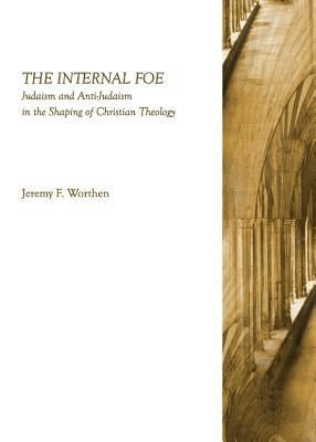 The Internal Foe: Judaism and Anti-Judaism in the Shaping of Christian Theology  by  Jeremy F. Worthen