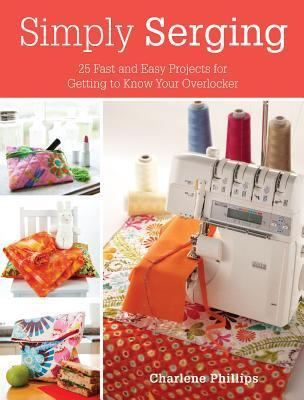 Simply Serging: 25 Fast and Easy Projects for Getting to Know Your Overlocker  by  Charlene Phillips