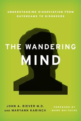 The Wandering Mind: Understanding Dissociation from Daydreams to Disorders  by  John A. Biever