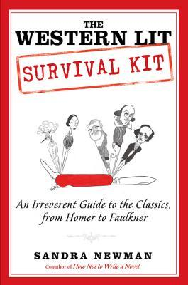 The Western Lit Survival Kit: An Irreverent Guide to the Classics, from Homer to Faulkner Sandra Newman