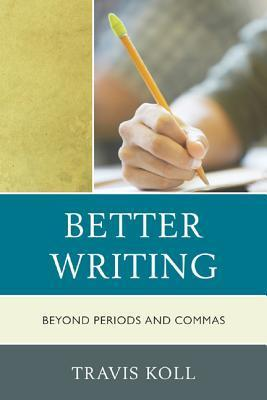 Better Writing: Beyond Periods and Commas Travis J. Koll
