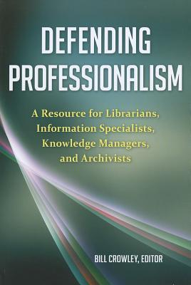 Defending Professionalism: A Resource for Librarians, Information Specialists, Knowledge Managers, and Archivists  by  Bill Crowley