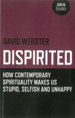 Dispirited: How Contemporary Spirituality Is Destroying Our Ability to Think, Depoliticising Society and Making Us Miserable David Webster