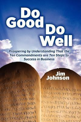 Do Good Do Well: Prospering  by  Understanding That the Ten Commandments Are Ten Steps to Success in Business by Jim Johnson
