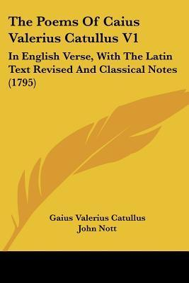 The Poems of Caius Valerius Catullus V1: In English Verse, with the Latin Text Revised and Classical Notes (1795)  by  Catullus