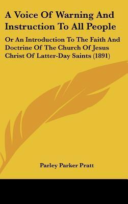 A   Voice of Warning and Instruction to All People: Or an Introduction to the Faith and Doctrine of the Church of Jesus Christ of Latter-Day Saints (1  by  Parley P. Pratt