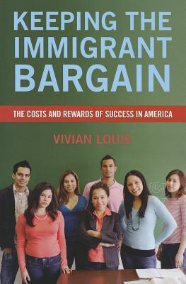 Keeping the Immigrant Bargain: The Costs and Rewards of Success in America: The Costs and Rewards of Success in America Vivian Louie