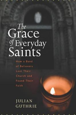 The Grace of Everyday Saints: How a Band of Believers Lost Their Church and Found Their Faith Julian Guthrie