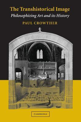 The Transhistorical Image: Philosophizing Art and Its History Paul Crowther