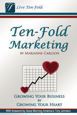Ten-Fold Marketing: Growing Your Business Growing Your Heart by Marianne Carlson