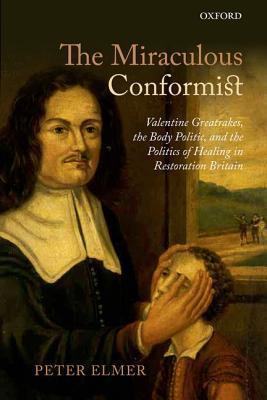 The Miraculous Conformist: Valentine Greatrakes, the Body Politic, and the Politics of Healing in Restoration Britain  by  Peter Elmer