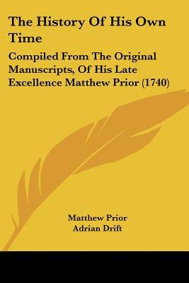 The History of His Own Time: Compiled from the Original Manuscripts, of His Late Excellence Matthew Prior (1740)  by  Matthew Prior