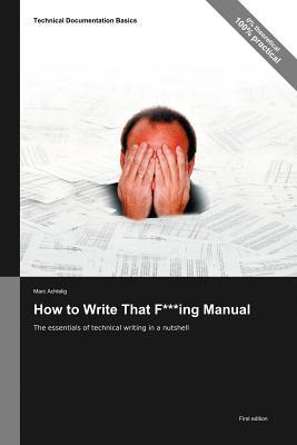 Technical Documentation Basics: How to Write That F***ing Manual - The Essentials of Technical Writing in a Nutshell  by  Marc Achtelig