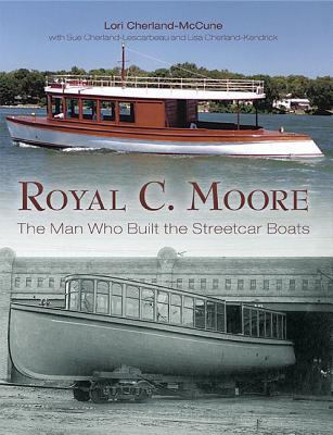 Royal C. Moore: The Man Who Built the Streetcar Boats Lori Cherland-McCune