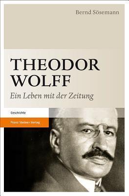 Theodor Wolff: Ein Leben Mit Der Zeitung Bernd Sosemann
