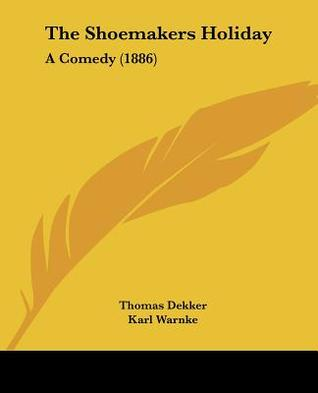 The Shoemakers Holiday: A Comedy (1886)  by  Thomas Dekker