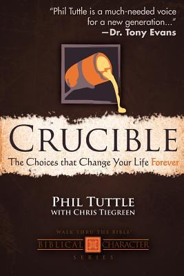 Crucible: The Choices That Change Your Life Forever  by  Phil Tuttle