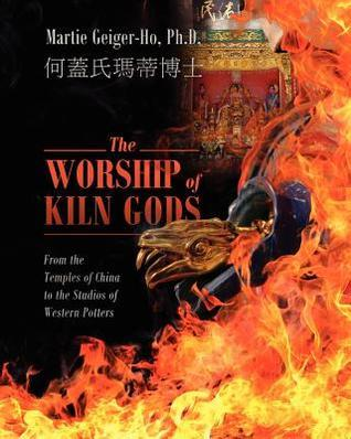 The Worship of Kiln Gods: From the Temples of China to the Studios of Western Potters Martie Geiger Ho