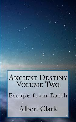 Ancient Destiny Volume Two: Escape from Earth Albert Lynn Clark